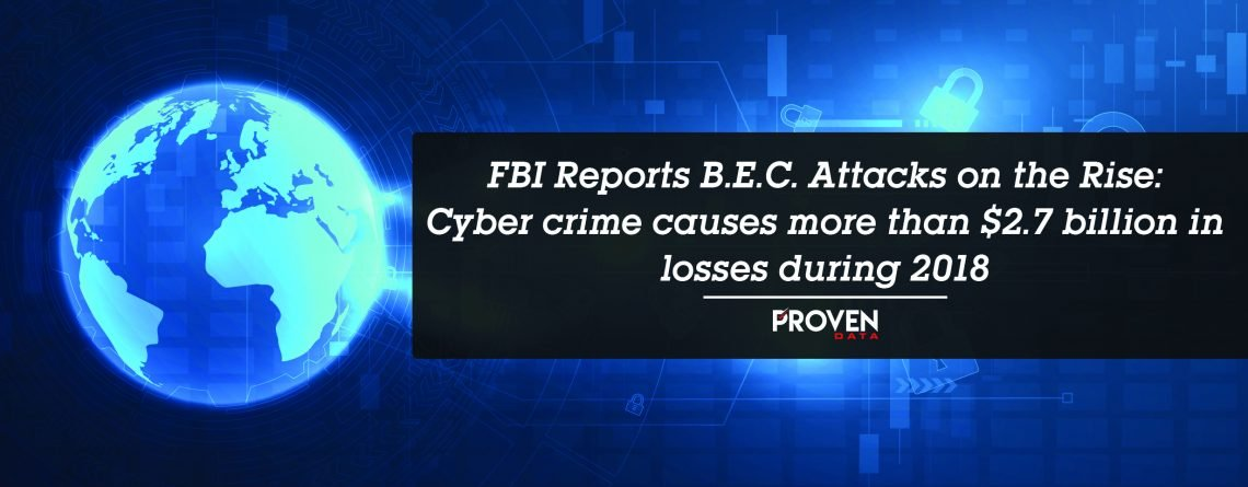 FBI Reports B.E.C. Attacks on the Rise: Cyber crime causes more than $2.7 billion in losses during 2018